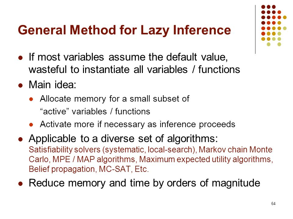 64 General Method for Lazy Inference If most variables assume the default value, wasteful to instantiate all variables / functions Main idea: Allocate