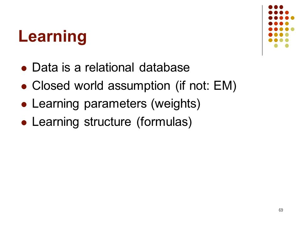 69 Learning Data is a relational database Closed world assumption (if not: EM) Learning parameters (weights) Learning structure (formulas)