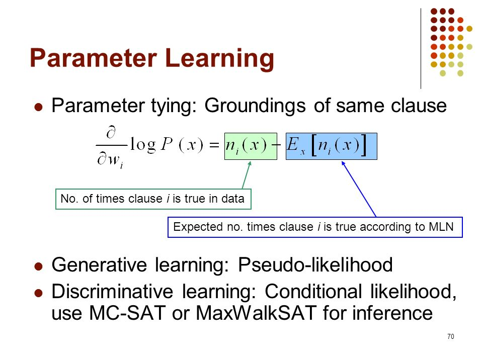 70 Parameter tying: Groundings of same clause Generative learning: Pseudo-likelihood Discriminative learning: Conditional likelihood, use MC-SAT or Ma