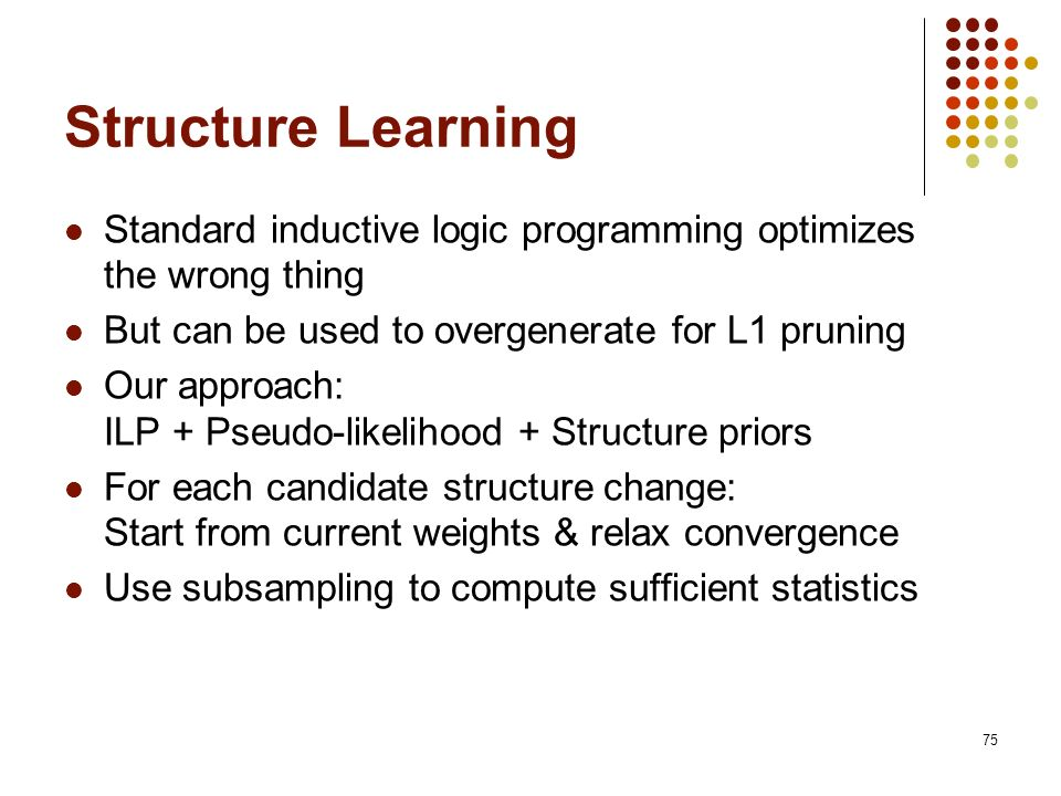 75 Structure Learning Standard inductive logic programming optimizes the wrong thing But can be used to overgenerate for L1 pruning Our approach: ILP
