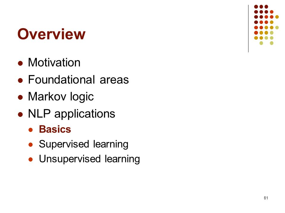 81 Overview Motivation Foundational areas Markov logic NLP applications Basics Supervised learning Unsupervised learning