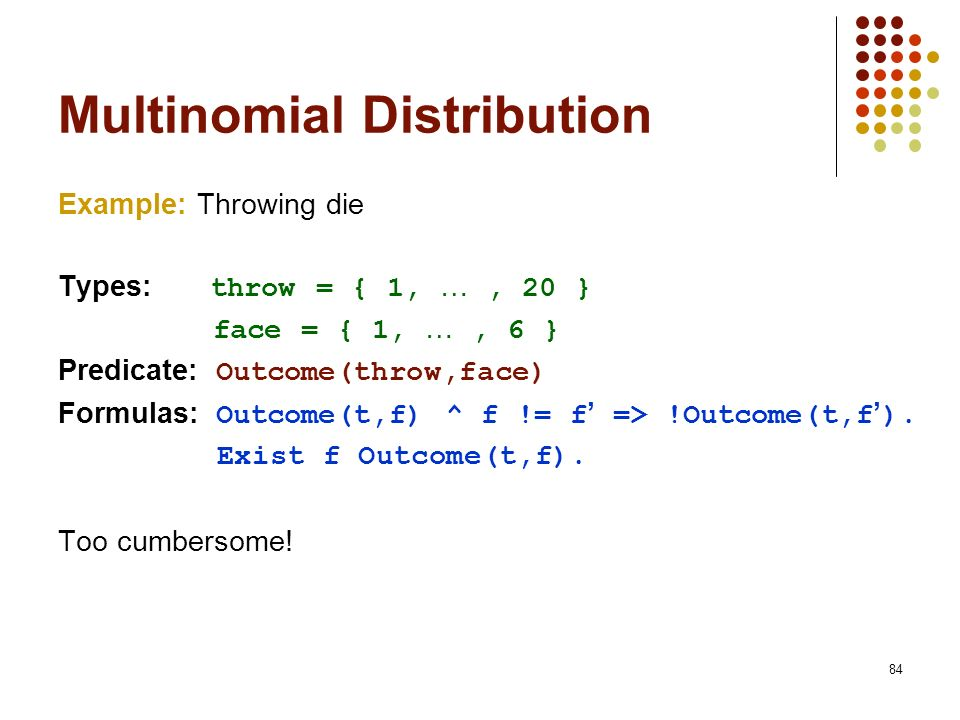 84 Multinomial Distribution Example: Throwing die Types: throw = { 1, …, 20 } face = { 1, …, 6 } Predicate: Outcome(throw,face) Formulas: Outcome(t,f)