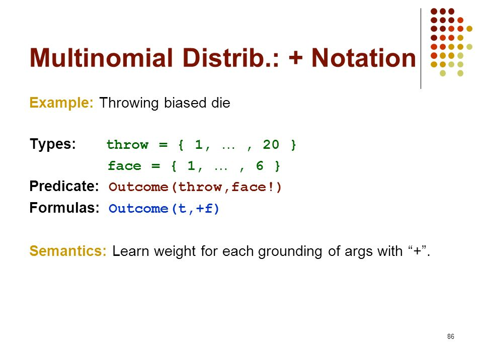 86 Multinomial Distrib.: + Notation Example: Throwing biased die Types: throw = { 1, …, 20 } face = { 1, …, 6 } Predicate: Outcome(throw,face!) Formul