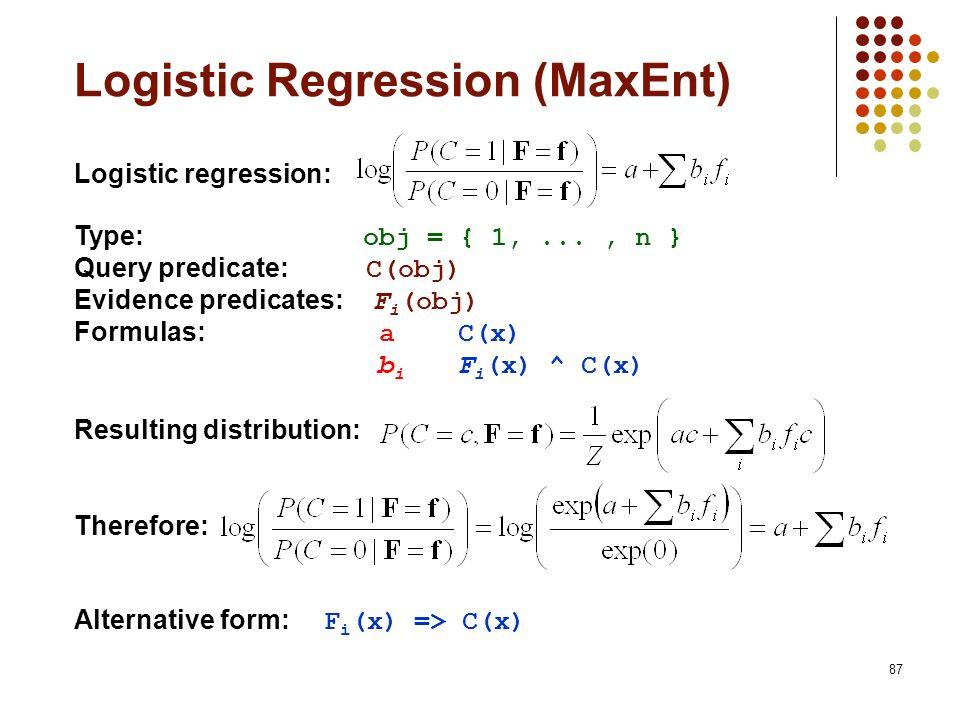87 Logistic regression: Type: obj = { 1,..., n } Query predicate: C(obj) Evidence predicates: F i (obj) Formulas: aC(x) b i F i (x) ^ C(x) Resulting d