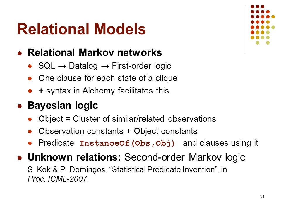 91 Relational Models Relational Markov networks SQL Datalog First-order logic One clause for each state of a clique + syntax in Alchemy facilitates th