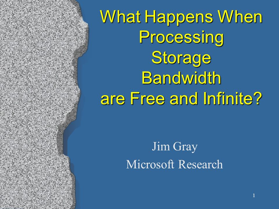 1 What Happens When Processing Storage Bandwidth are Free and Infinite? Jim Gray Microsoft Research
