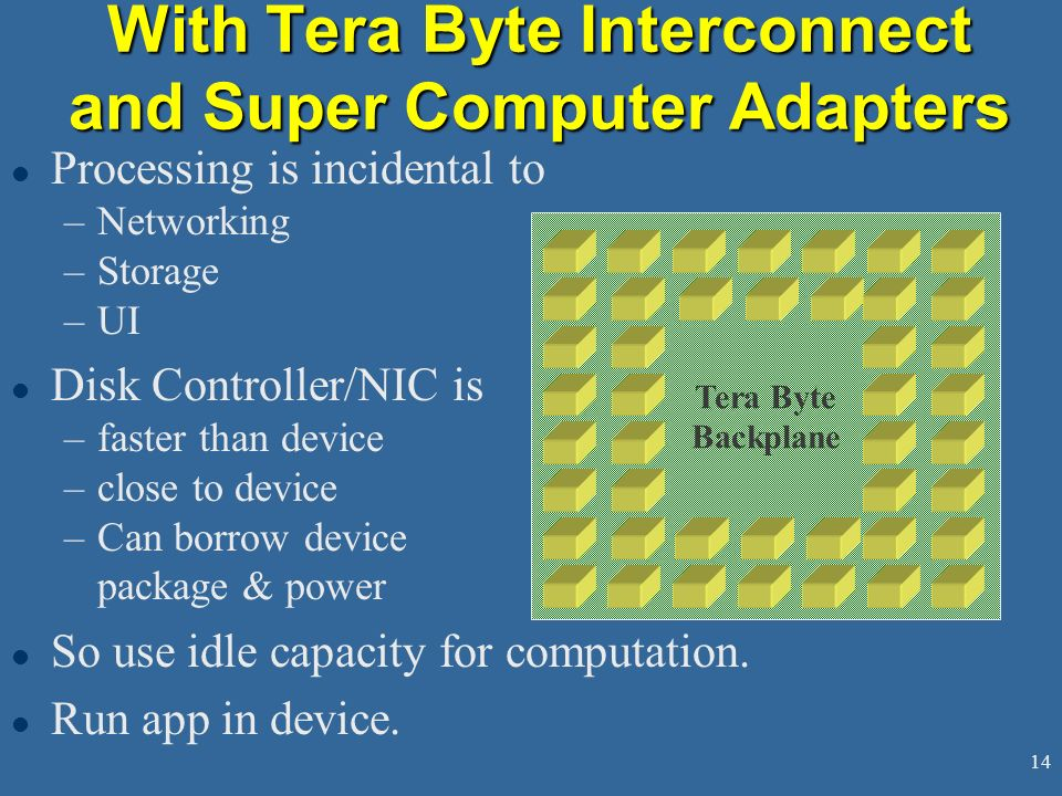 14 With Tera Byte Interconnect and Super Computer Adapters l Processing is incidental to –Networking –Storage –UI l Disk Controller/NIC is –faster than device –close to device –Can borrow device package & power l So use idle capacity for computation.