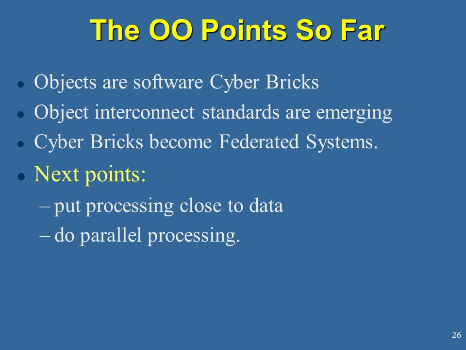 26 The OO Points So Far l Objects are software Cyber Bricks l Object interconnect standards are emerging l Cyber Bricks become Federated Systems.