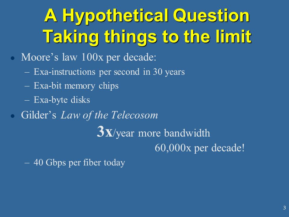 3 A Hypothetical Question Taking things to the limit l Moores law 100x per decade: –Exa-instructions per second in 30 years –Exa-bit memory chips –Exa-byte disks l Gilders Law of the Telecosom 3x /year more bandwidth 60,000x per decade.