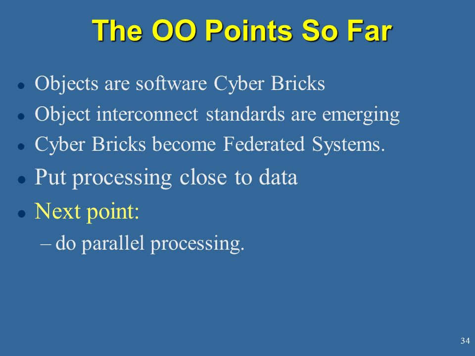34 The OO Points So Far l Objects are software Cyber Bricks l Object interconnect standards are emerging l Cyber Bricks become Federated Systems.