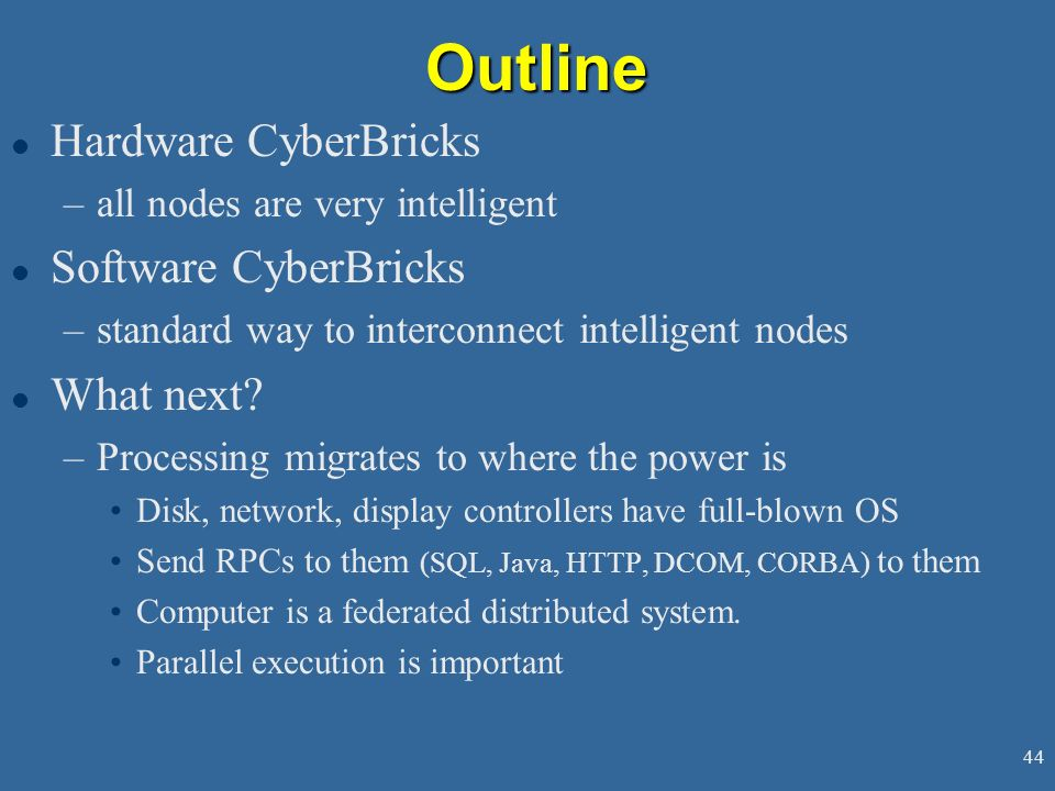 44Outline l Hardware CyberBricks –all nodes are very intelligent l Software CyberBricks –standard way to interconnect intelligent nodes l What next.