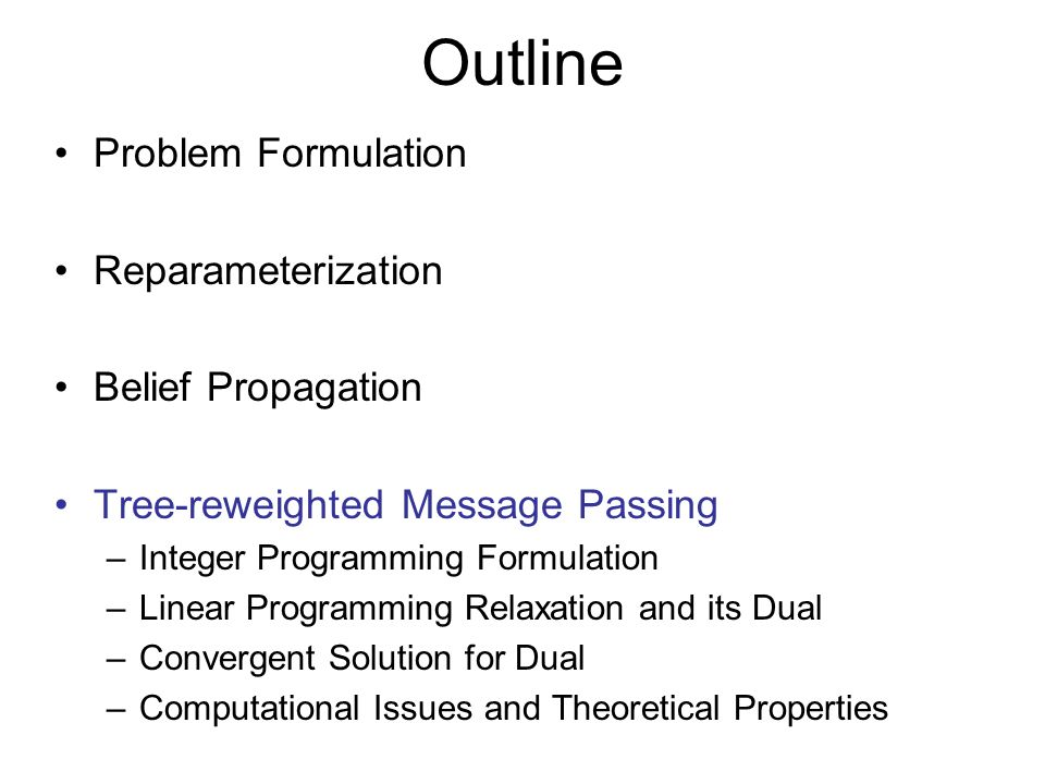 Outline Problem Formulation Reparameterization Belief Propagation Tree-reweighted Message Passing –Integer Programming Formulation –Linear Programming Relaxation and its Dual –Convergent Solution for Dual –Computational Issues and Theoretical Properties