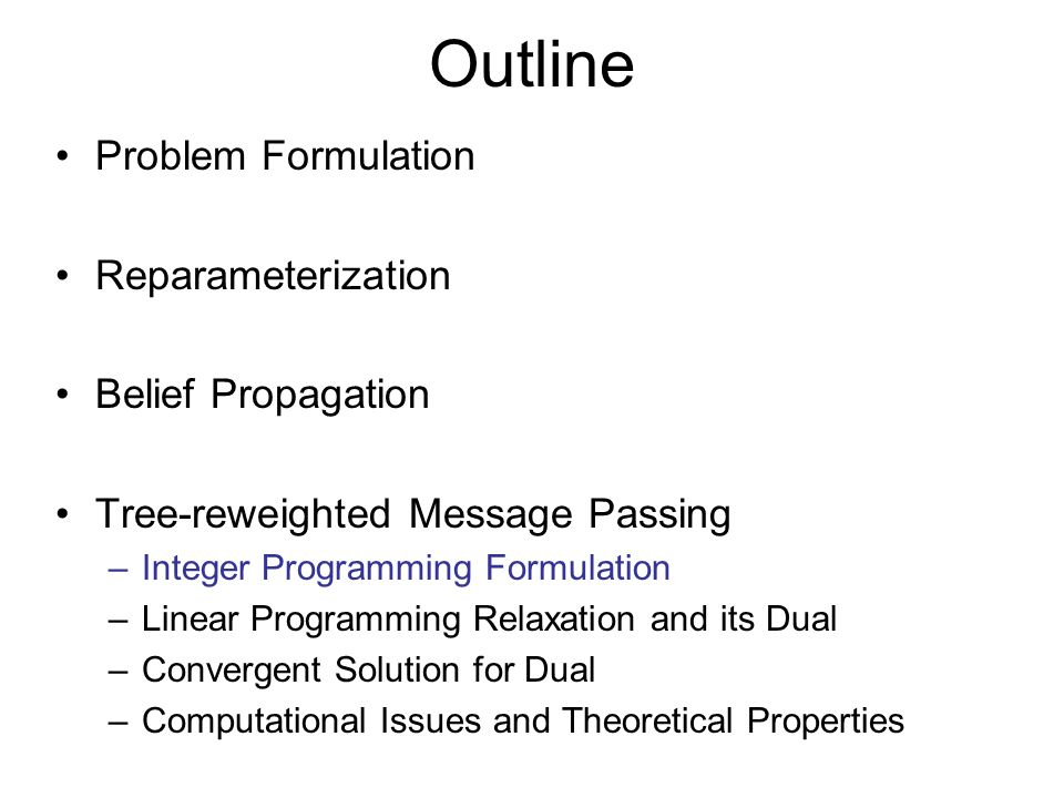 Outline Problem Formulation Reparameterization Belief Propagation Tree-reweighted Message Passing –Integer Programming Formulation –Linear Programming