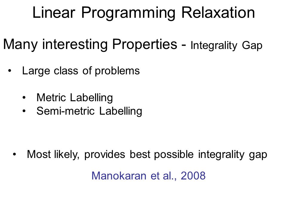 Linear Programming Relaxation Large class of problems Metric Labelling Semi-metric Labelling Many interesting Properties - Integrality Gap Manokaran e