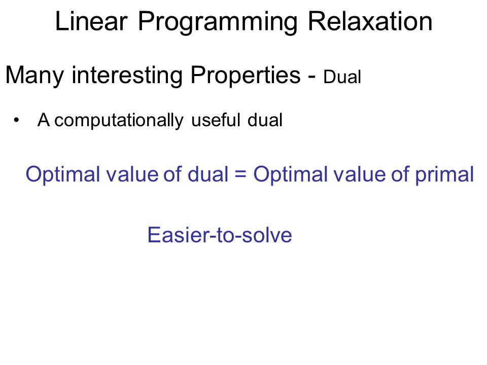 Linear Programming Relaxation A computationally useful dual Many interesting Properties - Dual Optimal value of dual = Optimal value of primal Easier-