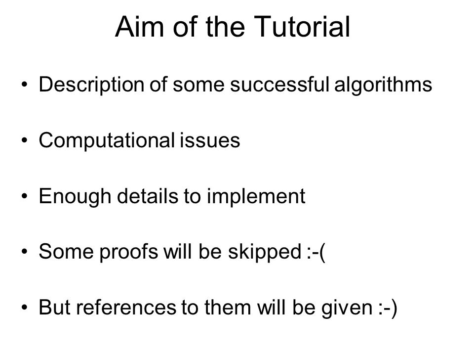 Aim of the Tutorial Description of some successful algorithms Computational issues Enough details to implement Some proofs will be skipped :-( But ref