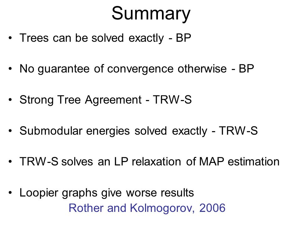 Summary Trees can be solved exactly - BP No guarantee of convergence otherwise - BP Strong Tree Agreement - TRW-S Submodular energies solved exactly -