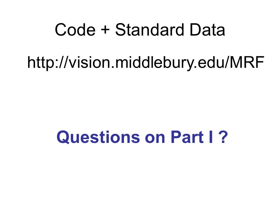 Questions on Part I ? Code + Standard Data http://vision.middlebury.edu/MRF