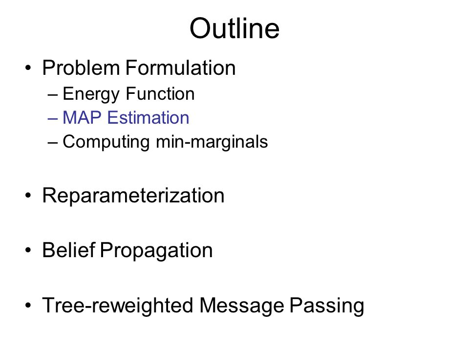 Outline Problem Formulation –Energy Function –MAP Estimation –Computing min-marginals Reparameterization Belief Propagation Tree-reweighted Message Pa
