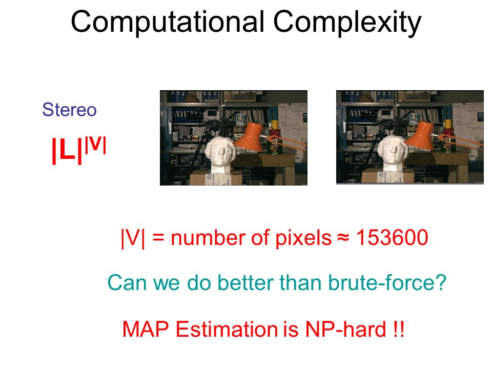 Computational Complexity |V| = number of pixels 153600 Stereo |L| |V| Can we do better than brute-force? MAP Estimation is NP-hard !!