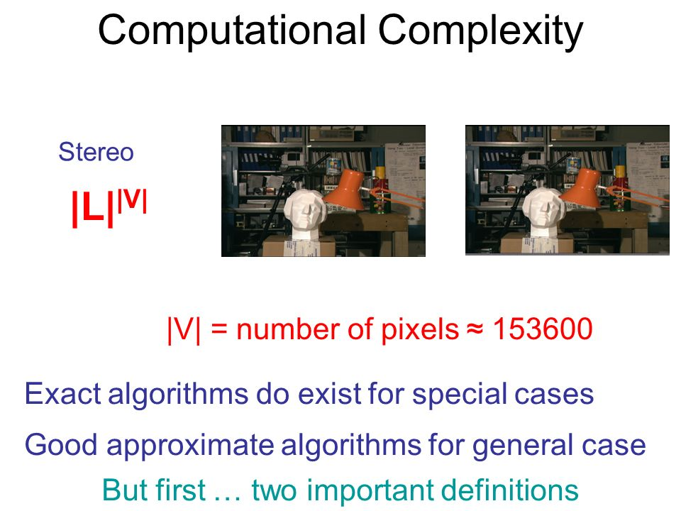 Computational Complexity |V| = number of pixels 153600 Stereo |L| |V| Exact algorithms do exist for special cases Good approximate algorithms for general case But first … two important definitions