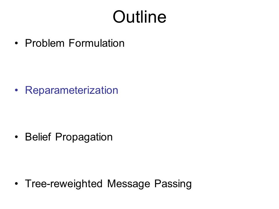 Outline Problem Formulation Reparameterization Belief Propagation Tree-reweighted Message Passing