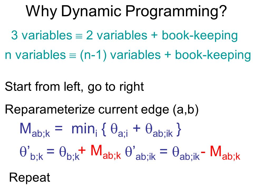 Why Dynamic Programming? 3 variables 2 variables + book-keeping n variables (n-1) variables + book-keeping Start from left, go to right Reparameterize