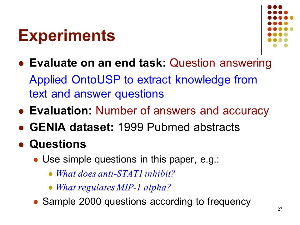 27 Experiments Evaluate on an end task: Question answering Applied OntoUSP to extract knowledge from text and answer questions Evaluation: Number of answers and accuracy GENIA dataset: 1999 Pubmed abstracts Questions Use simple questions in this paper, e.g.: What does anti-STAT1 inhibit.
