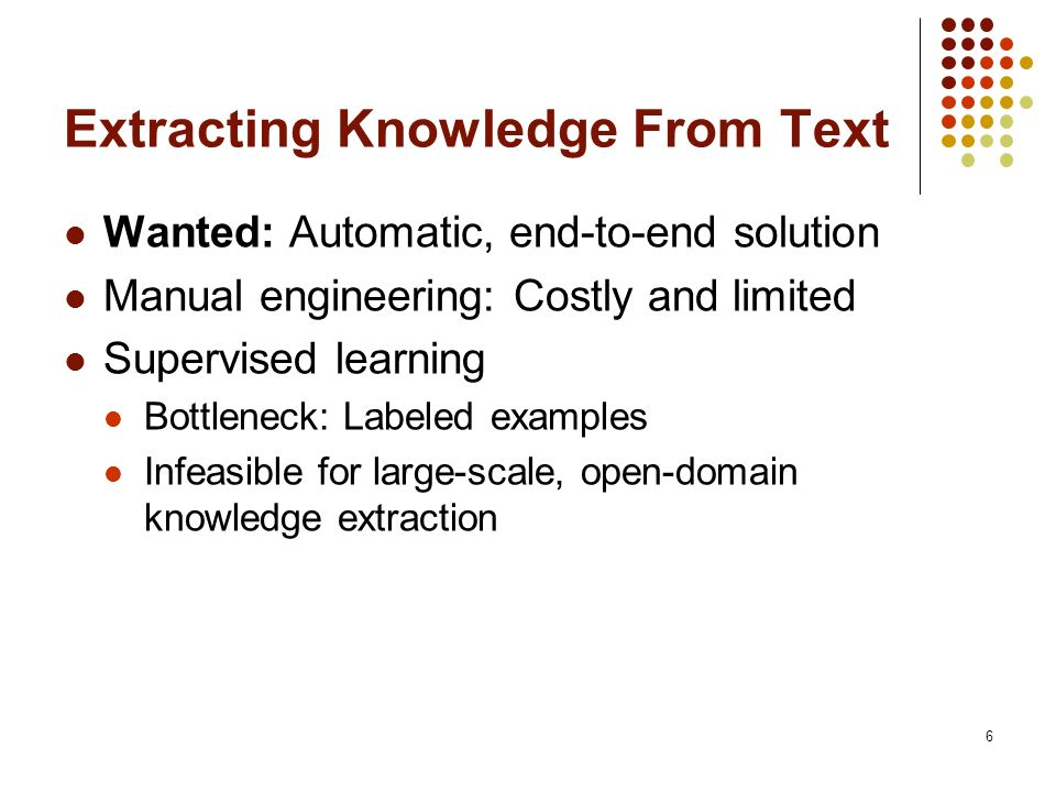Extracting Knowledge From Text Wanted: Automatic, end-to-end solution Manual engineering: Costly and limited Supervised learning Bottleneck: Labeled examples Infeasible for large-scale, open-domain knowledge extraction 6