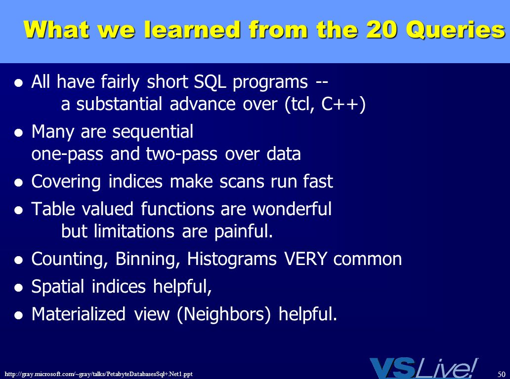 http://gray.microsoft.com/~gray/talks/PetabyteDatabasesSql+.Net1.ppt 50 What we learned from the 20 Queries All have fairly short SQL programs -- a su