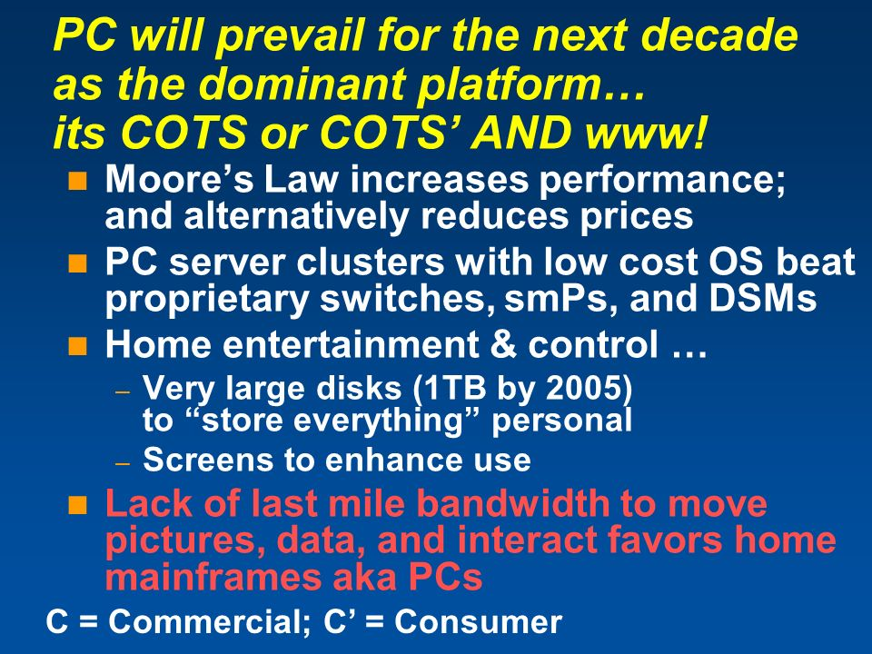 PC will prevail for the next decade as the dominant platform… its COTS or COTS AND www! Moores Law increases performance; and alternatively reduces pr