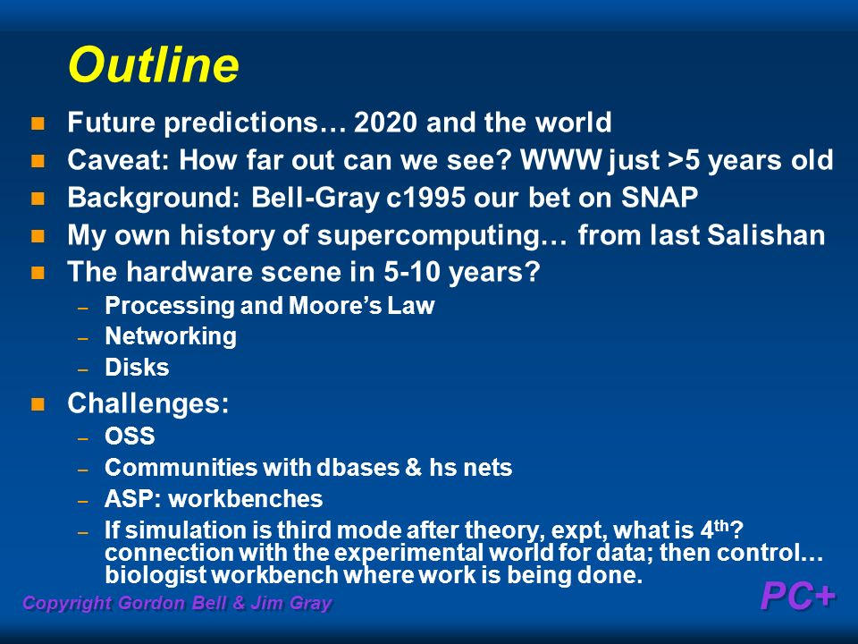Copyright Gordon Bell & Jim Gray PC+ Outline Future predictions… 2020 and the world Caveat: How far out can we see? WWW just >5 years old Background: