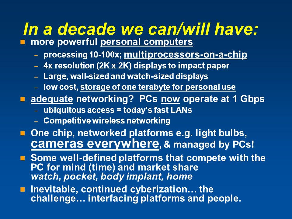 In a decade we can/will have: more powerful personal computers – processing 10-100x; multiprocessors-on-a-chip – 4x resolution (2K x 2K) displays to i