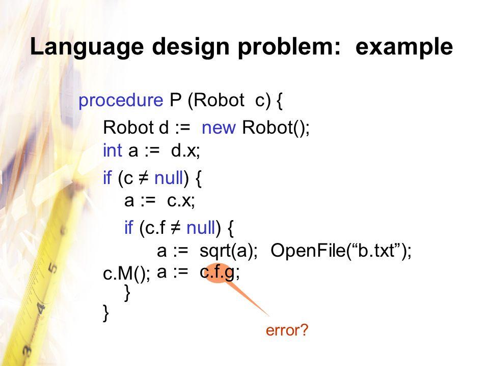 Language design problem: example procedure P (Robot c) { Robot d := new Robot(); int a := d.x; if (c null) { a := c.x; if (c.f null) { a := sqrt(a); OpenFile(b.txt); c.M(); a := c.f.g; } } error?