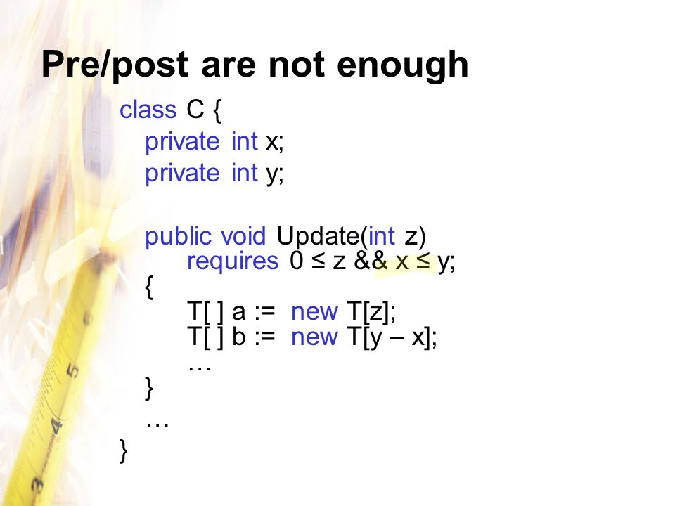 Pre/post are not enough class C { private int x; private int y; public void Update(int z) requires 0 z && x y; { T[ ] a := new T[z]; T[ ] b := new T[y – x]; … } … }