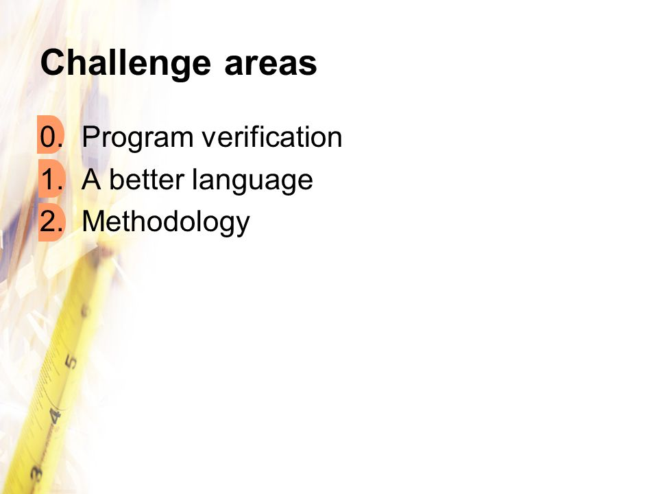 Challenge areas 0.Program verification 1.A better language 2.Methodology