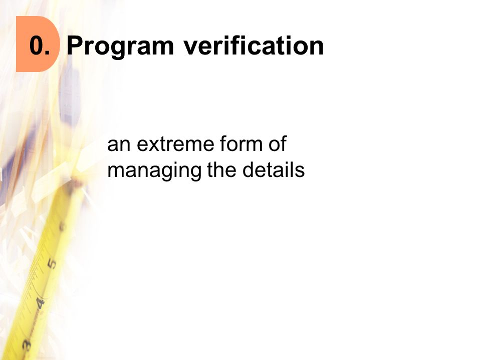 0. Program verification an extreme form of managing the details