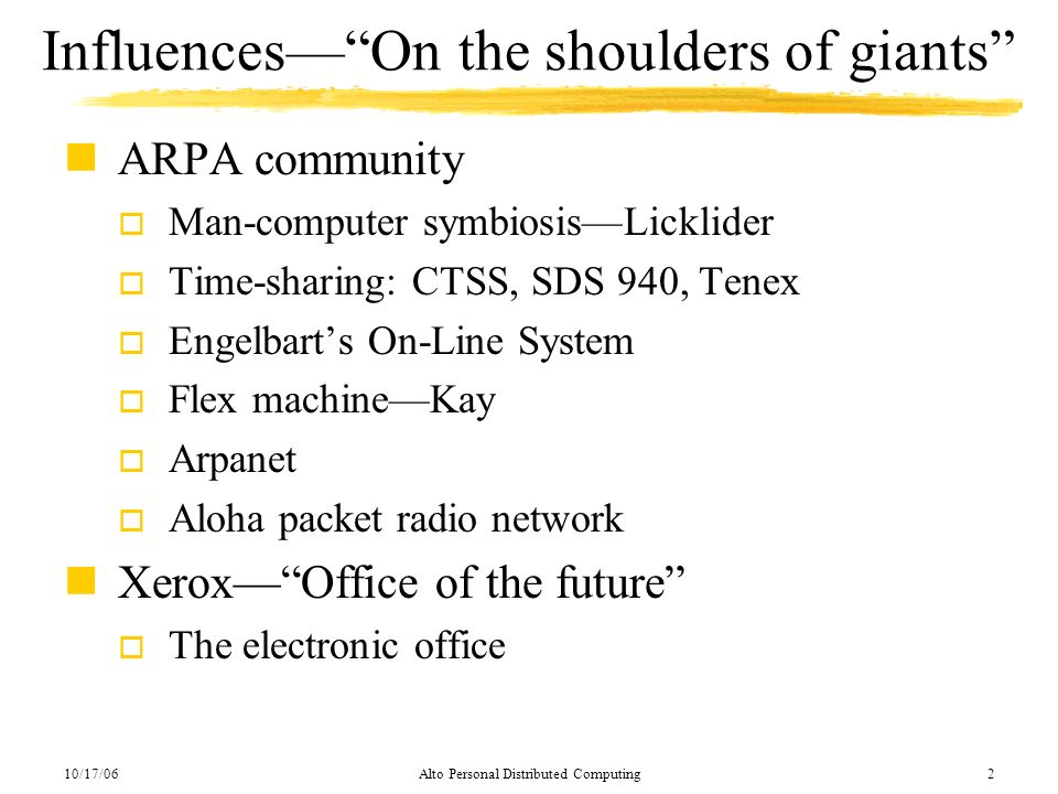 10/17/06Alto Personal Distributed Computing2 InfluencesOn the shoulders of giants nARPA community o Man-computer symbiosisLicklider o Time-sharing: CT