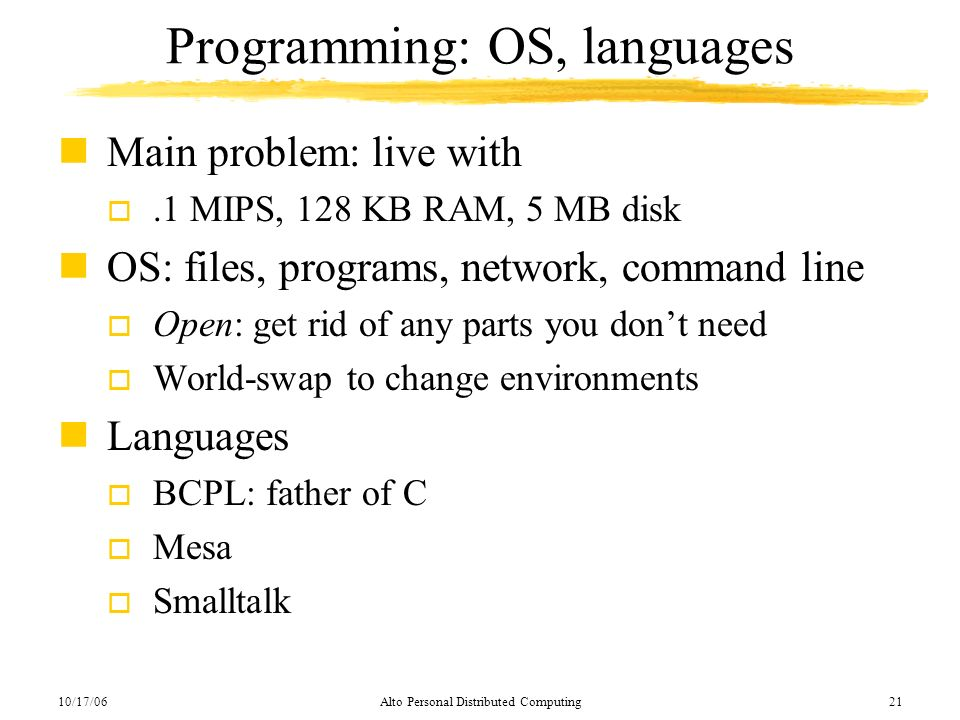 10/17/06Alto Personal Distributed Computing21 Programming: OS, languages nMain problem: live with o.1 MIPS, 128 KB RAM, 5 MB disk nOS: files, programs