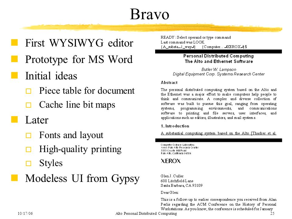 10/17/06Alto Personal Distributed Computing25 Bravo nFirst WYSIWYG editor nPrototype for MS Word nInitial ideas o Piece table for document o Cache lin