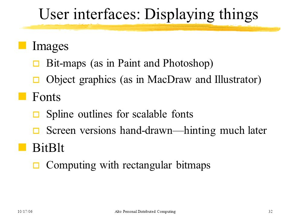 10/17/06Alto Personal Distributed Computing32 User interfaces: Displaying things nImages o Bit-maps (as in Paint and Photoshop) o Object graphics (as