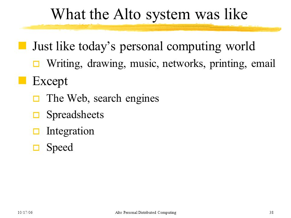 10/17/06Alto Personal Distributed Computing38 What the Alto system was like nJust like todays personal computing world o Writing, drawing, music, netw