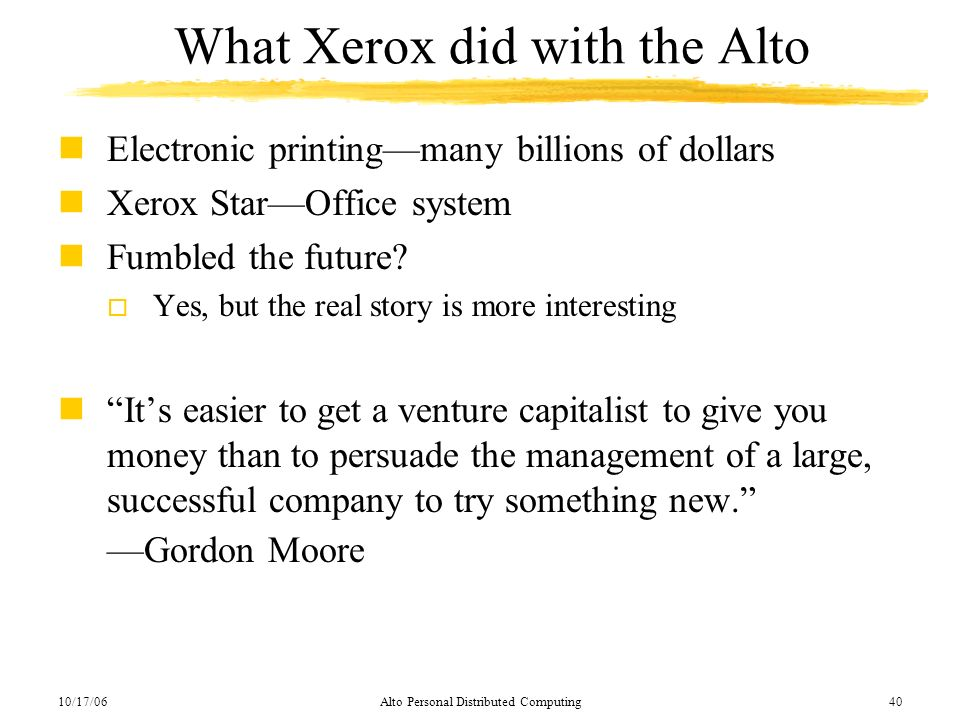 10/17/06Alto Personal Distributed Computing40 What Xerox did with the Alto nElectronic printingmany billions of dollars nXerox StarOffice system nFumb