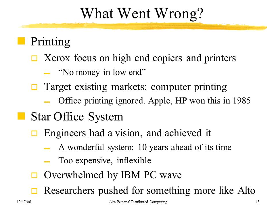 10/17/06Alto Personal Distributed Computing43 What Went Wrong? nPrinting o Xerox focus on high end copiers and printers No money in low end o Target e