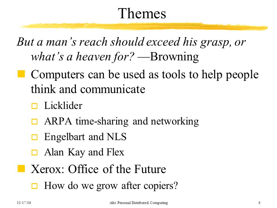 10/17/06Alto Personal Distributed Computing6 Themes But a mans reach should exceed his grasp, or whats a heaven for? Browning nComputers can be used a