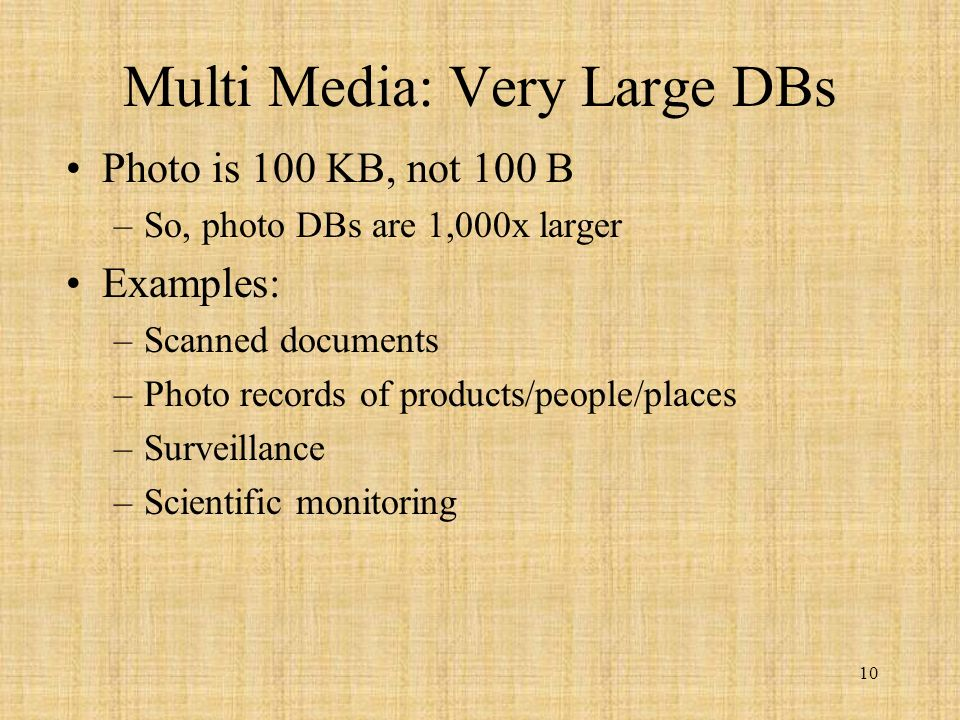10 Multi Media: Very Large DBs Photo is 100 KB, not 100 B –So, photo DBs are 1,000x larger Examples: –Scanned documents –Photo records of products/people/places –Surveillance –Scientific monitoring