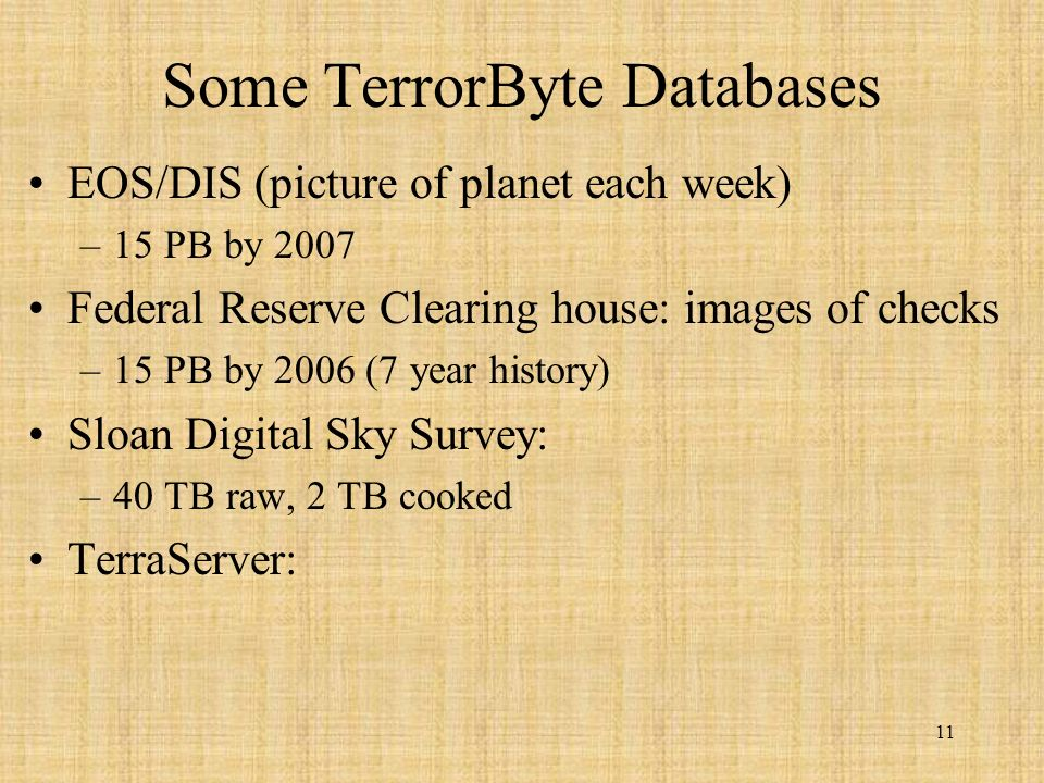 11 Some TerrorByte Databases EOS/DIS (picture of planet each week) –15 PB by 2007 Federal Reserve Clearing house: images of checks –15 PB by 2006 (7 year history) Sloan Digital Sky Survey: –40 TB raw, 2 TB cooked TerraServer: