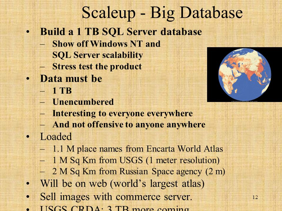 12 Scaleup - Big Database Build a 1 TB SQL Server database –Show off Windows NT and SQL Server scalability –Stress test the product Data must be –1 TB –Unencumbered –Interesting to everyone everywhere –And not offensive to anyone anywhere Loaded –1.1 M place names from Encarta World Atlas –1 M Sq Km from USGS (1 meter resolution) –2 M Sq Km from Russian Space agency (2 m) Will be on web (worlds largest atlas) Sell images with commerce server.