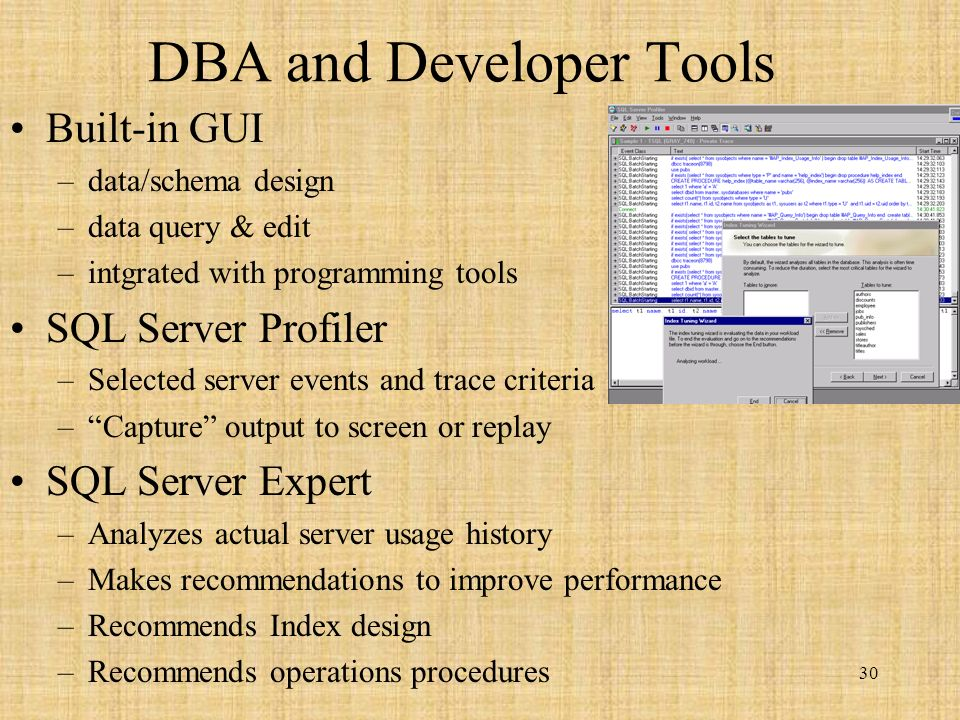 30 DBA and Developer Tools Built-in GUI –data/schema design –data query & edit –intgrated with programming tools SQL Server Profiler –Selected server events and trace criteria –Capture output to screen or replay SQL Server Expert –Analyzes actual server usage history –Makes recommendations to improve performance –Recommends Index design –Recommends operations procedures
