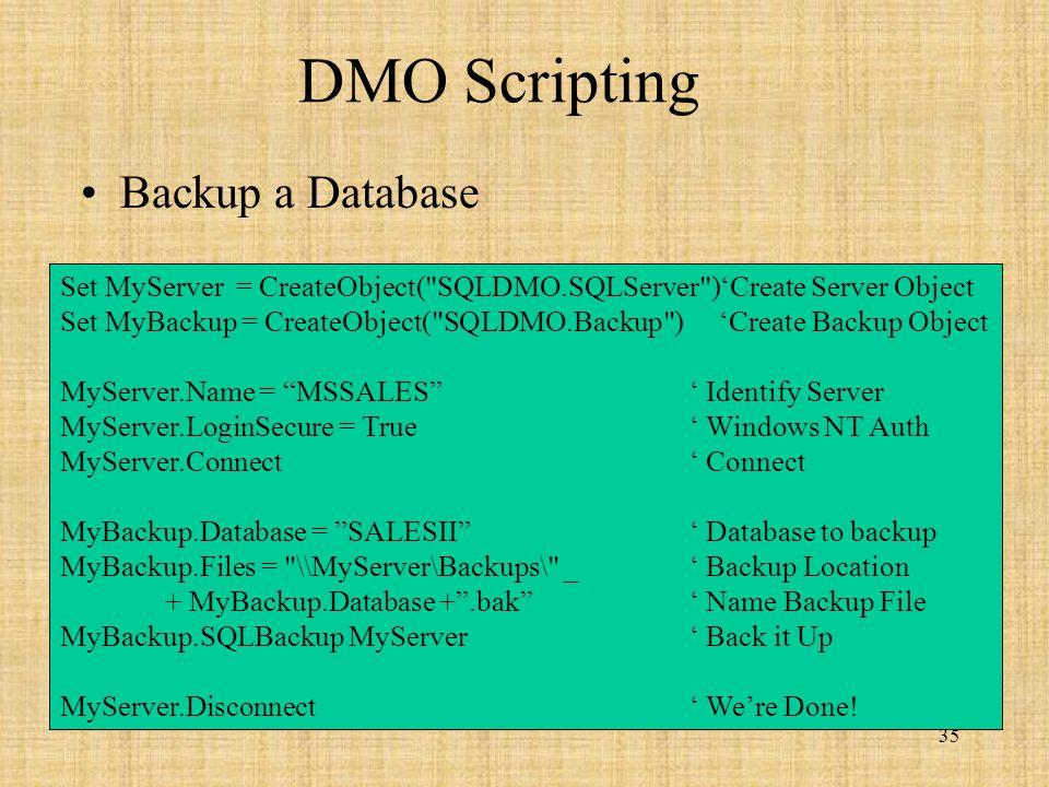 35 DMO Scripting Backup a Database Set MyServer = CreateObject( SQLDMO.SQLServer )Create Server Object Set MyBackup = CreateObject( SQLDMO.Backup ) Create Backup Object MyServer.Name = MSSALES Identify Server MyServer.LoginSecure = True Windows NT Auth MyServer.Connect Connect MyBackup.Database = SALESII Database to backup MyBackup.Files = \\MyServer\Backups\ _ Backup Location + MyBackup.Database +.bak Name Backup File MyBackup.SQLBackup MyServer Back it Up MyServer.Disconnect Were Done!